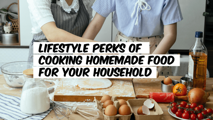 Lifestyle Perks of Cooking Homemade Food for Your Household
